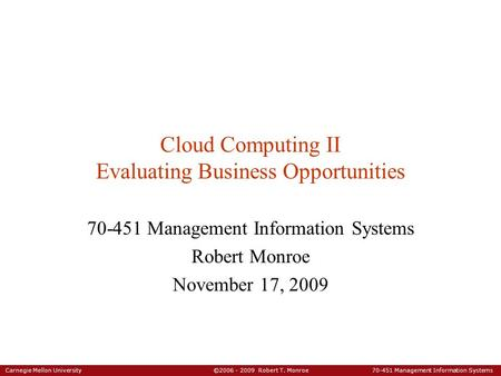 Carnegie Mellon University ©2006 - 2009 Robert T. Monroe 70-451 Management Information Systems Cloud Computing II Evaluating Business Opportunities 70-451.