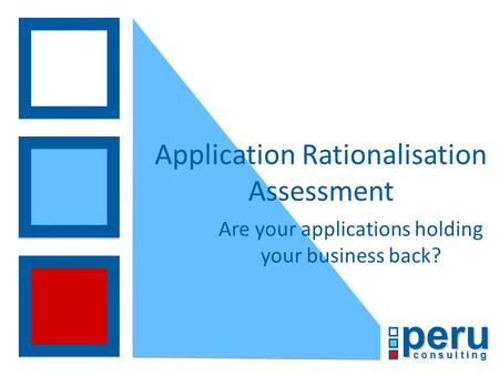 Peru c o n s u l t i n g Application Rationalisation Assessment Are your applications holding your business back?