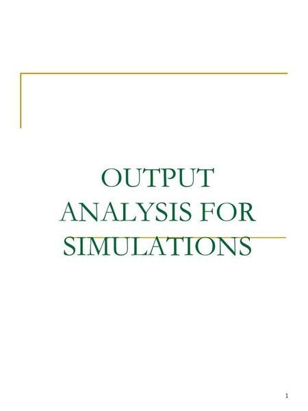 1 OUTPUT ANALYSIS FOR SIMULATIONS. 2 Introduction Analysis of One System Terminating vs. Steady-State Simulations Analysis of Terminating Simulations.