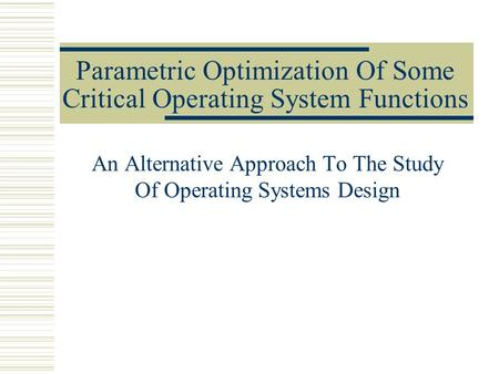 Parametric Optimization Of Some Critical Operating System Functions An Alternative Approach To The Study Of Operating Systems Design.