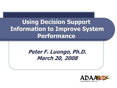 Using Decision Support Information to Improve System Performance Peter F. Luongo, Ph.D. March 20, 2008.