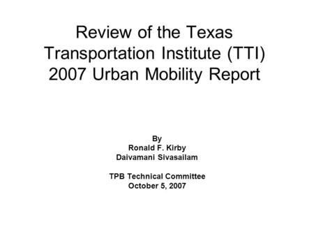 Review of the Texas Transportation Institute (TTI) 2007 Urban Mobility Report By Ronald F. Kirby Daivamani Sivasailam TPB Technical Committee October 5,