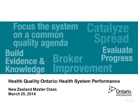 Health Quality Ontario: Health System Performance New Zealand Master Class March 25, 2014.