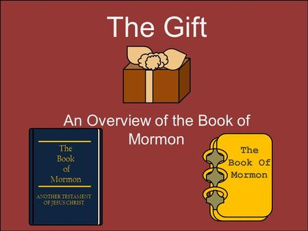 The Gift An Overview of the Book of Mormon The Book Of Mormon The Book of Mormon ANOTHER TESTAMENT OF JESUS CHRIST.