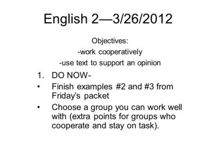 English 2—3/26/2012 Objectives: -work cooperatively -use text to support an opinion 1.DO NOW- Finish examples #2 and #3 from Friday's packet Choose a group.