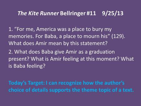 "The Kite Runner Bellringer #119/25/13 1. ""For me, America was a place to bury my memories. For Baba, a place to mourn his"" (129). What does Amir mean by."