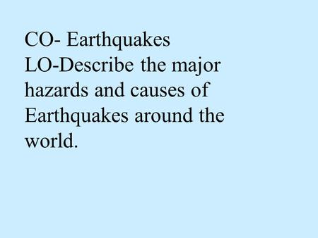 CO- Earthquakes LO-Describe the major hazards and causes of Earthquakes around the world.