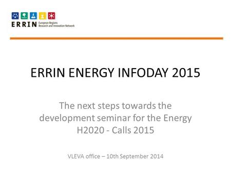 ERRIN ENERGY INFODAY 2015 The next steps towards the development seminar for the Energy H2020 - Calls 2015 VLEVA office – 10th September 2014.