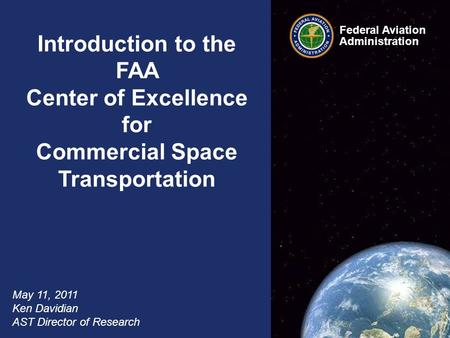 Federal Aviation Administration 1 COE CST Overview May 11, 2011 Introduction to the FAA Center of Excellence for Commercial Space Transportation May 11,