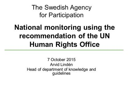 The Swedish Agency for Participation National monitoring using the recommendation of the UN Human Rights Office 7 October 2015 Arvid Lindén Head of department.