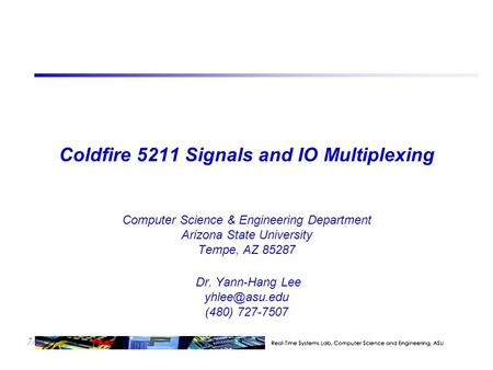 7/23 Coldfire 5211 Signals and IO Multiplexing Computer Science & Engineering Department Arizona State University Tempe, AZ 85287 Dr. Yann-Hang Lee
