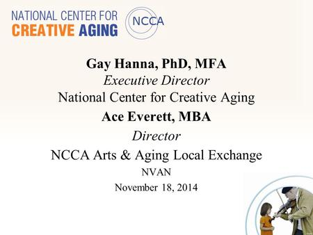 Gay Hanna, PhD, MFA Executive Director National Center for Creative Aging Ace Everett, MBA Director NCCA Arts & Aging Local Exchange NVAN November 18,