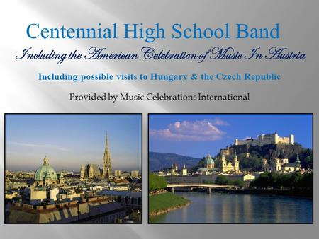 Centennial High School Band Including the American Celebration of Music In Austria Including possible visits to Hungary & the Czech Republic Provided by.