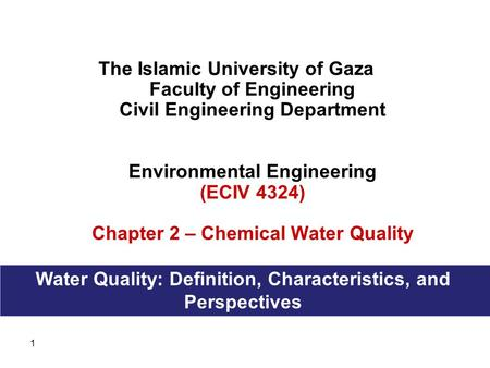 1 The Islamic University of Gaza Faculty of Engineering Civil Engineering Department Environmental Engineering (ECIV 4324) Chapter 2 – Chemical Water Quality.