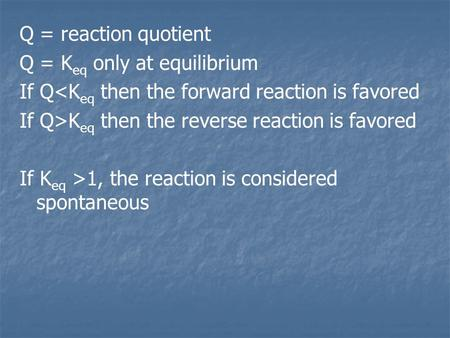 Q = reaction quotient Q = K eq only at equilibrium If Q<K eq then the forward reaction is favored If Q>K eq then the reverse reaction is favored If K eq.