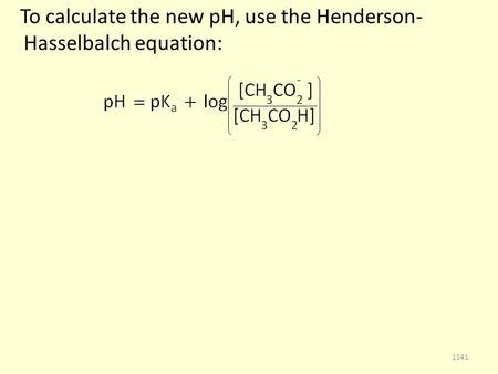 To calculate the new pH, use the Henderson- Hasselbalch equation: 1141.