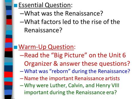 "■ Essential Question: – What was the Renaissance? – What factors led to the rise of the Renaissance? ■ Warm-Up Question: – Read the ""Big Picture"" on the."