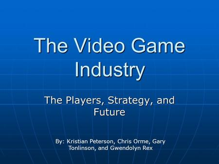 The Video Game Industry The Players, Strategy, and Future By: Kristian Peterson, Chris Orme, Gary Tonlinson, and Gwendolyn Rex.
