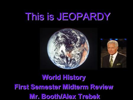 This is JEOPARDY World History First Semester Midterm Review Mr. Booth/Alex Trebek Mr. Booth/Alex Trebek.