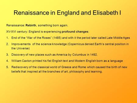 Renaissance in England and Elisabeth I Renaissance: Rebirth, something born again. XV-XVI century: England is experiencing profound changes: 1.End of the.