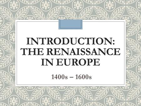 INTRODUCTION: THE RENAISSANCE IN EUROPE 1400s – 1600s.