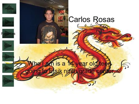 Carlos Rosas Who I am is a 14 year old teen going to Elsik ninth grade center Culture Favorites Goal Hobbies Family Home Credits.