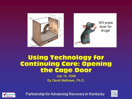 Partnership for Advancing Recovery in Kentucky Using Technology for Continuing Care: Opening the Cage Door July 16, 2008 By David Mathews, Ph.D. Will press.