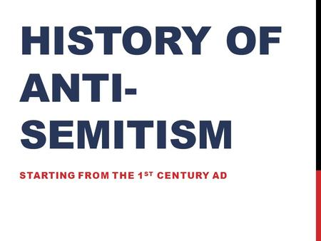 HISTORY OF ANTI- SEMITISM STARTING FROM THE 1 ST CENTURY AD.