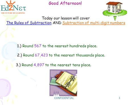 CONFIDENTIAL 1 Good Afternoon! Today our lesson will cover The Rules of Subtraction AND Subtraction of multi-digit numbers 1.) Round 567 to the nearest.
