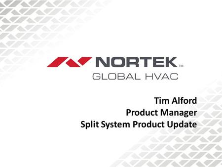 Tim Alford Product Manager Split System Product Update.