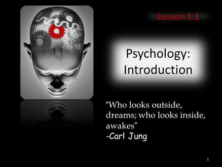 "Psychology: Introduction Lesson 1.1 ""Who looks outside, dreams; who looks inside, awakes"" -Carl Jung 1."