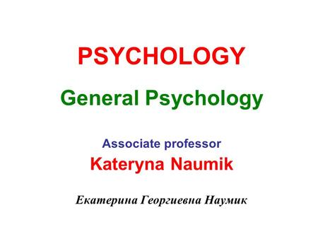 PSYCHOLOGY General Psychology Associate professor Kateryna Naumik Екатерина Георгиевна Наумик.