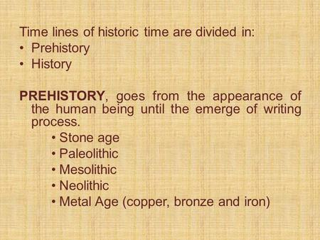 Time lines of historic time are divided in: Prehistory History PREHISTORY, goes from the appearance of the human being until the emerge of writing process.