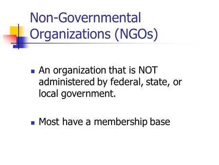 Non-Governmental Organizations (NGOs) An organization that is NOT administered by federal, state, or local government. Most have a membership base.