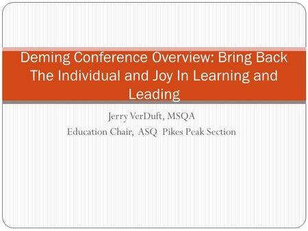 Jerry VerDuft, MSQA Education Chair, ASQ Pikes Peak Section Deming Conference Overview: Bring Back The Individual and Joy In Learning and Leading.