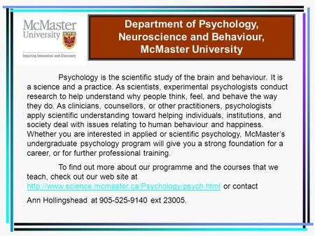 Department of Psychology, Neuroscience and Behaviour, McMaster University Psychology is the scientific study of the brain and behaviour. It is a science.