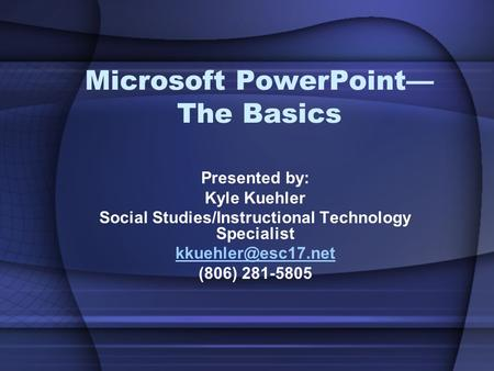 Microsoft PowerPoint— The Basics Presented by: Kyle Kuehler Social Studies/Instructional Technology Specialist (806) 281-5805.