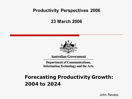 Forecasting Productivity Growth: 2004 to 2024 Productivity Perspectives 2006 23 March 2006 John Revesz.
