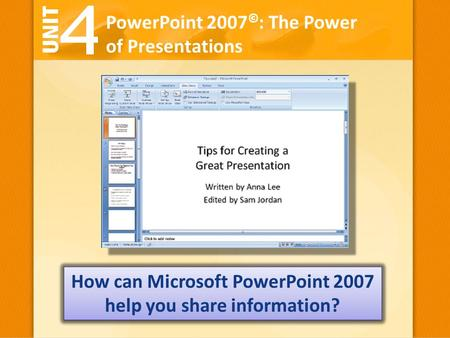 PowerPoint 2007 © : The Power of Presentations How can Microsoft PowerPoint 2007 help you share information?