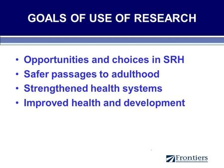 GOALS OF USE OF RESEARCH Opportunities and choices in SRH Safer passages to adulthood Strengthened health systems Improved health and development.