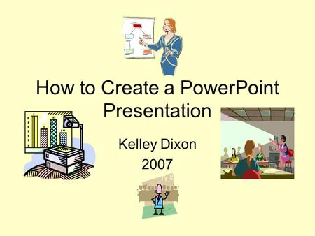 How to Create a PowerPoint Presentation Kelley Dixon 2007.