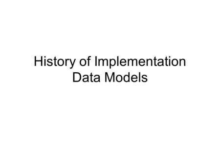 History of Implementation Data Models. Databases were: Early Business Computer Systems –Accounting functions - payroll, profit/loss statements Files of.