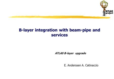 B-layer integration with beam-pipe and services ATLAS B-layer upgrade E. Anderssen A. Catinaccio.