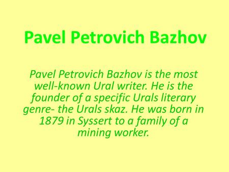 Pavel Petrovich Bazhov Pavel Petrovich Bazhov is the most well-known Ural writer. He is the founder of a specific Urals literary genre- the Urals skaz.