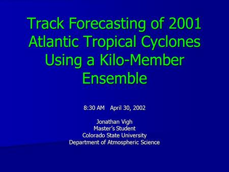 Track Forecasting of 2001 Atlantic Tropical Cyclones Using a Kilo-Member Ensemble 8:30 AM April 30, 2002 Jonathan Vigh Master's Student Colorado State.