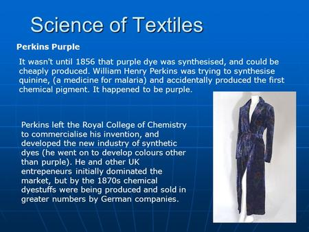 Science of Textiles It wasn't until 1856 that purple dye was synthesised, and could be cheaply produced. William Henry Perkins was trying to synthesise.