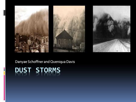 Danyae Schoffner and Queniqua Davis. Definition of Dust Storms  Dust Storms: is a strong, turbulent wind that carries clouds of dust, soil, and over.