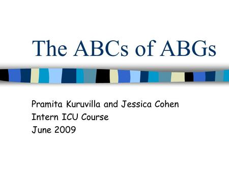 The ABCs of ABGs Pramita Kuruvilla and Jessica Cohen Intern ICU Course June 2009.