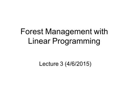 Forest Management with Linear Programming Lecture 3 (4/6/2015)