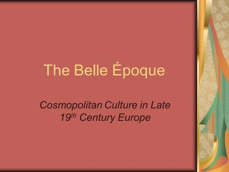 The Belle Époque Cosmopolitan Culture in Late 19 th Century Europe.